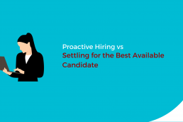 Proactive Hiring vs Settling for the Best Available Candidate